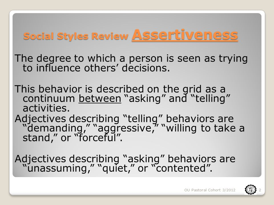 Social Styles Review Assertiveness The degree to which a person is seen as trying to influence others' decisions.