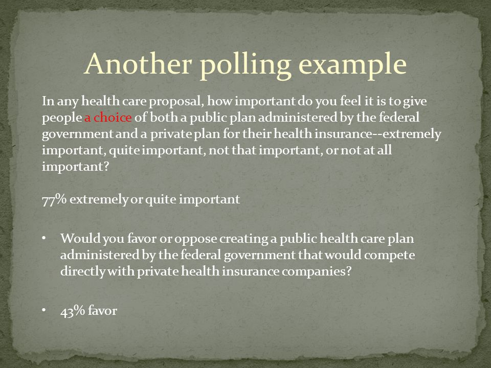 Another polling example In any health care proposal, how important do you feel it is to give people a choice of both a public plan administered by the federal government and a private plan for their health insurance--extremely important, quite important, not that important, or not at all important.
