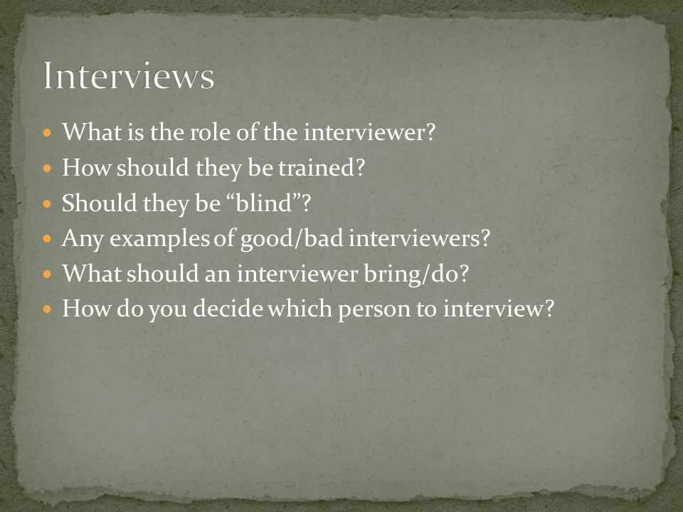"What is the role of the interviewer? How should they be trained? Should they be ""blind""? Any examples of good/bad interviewers? What should an intervi"