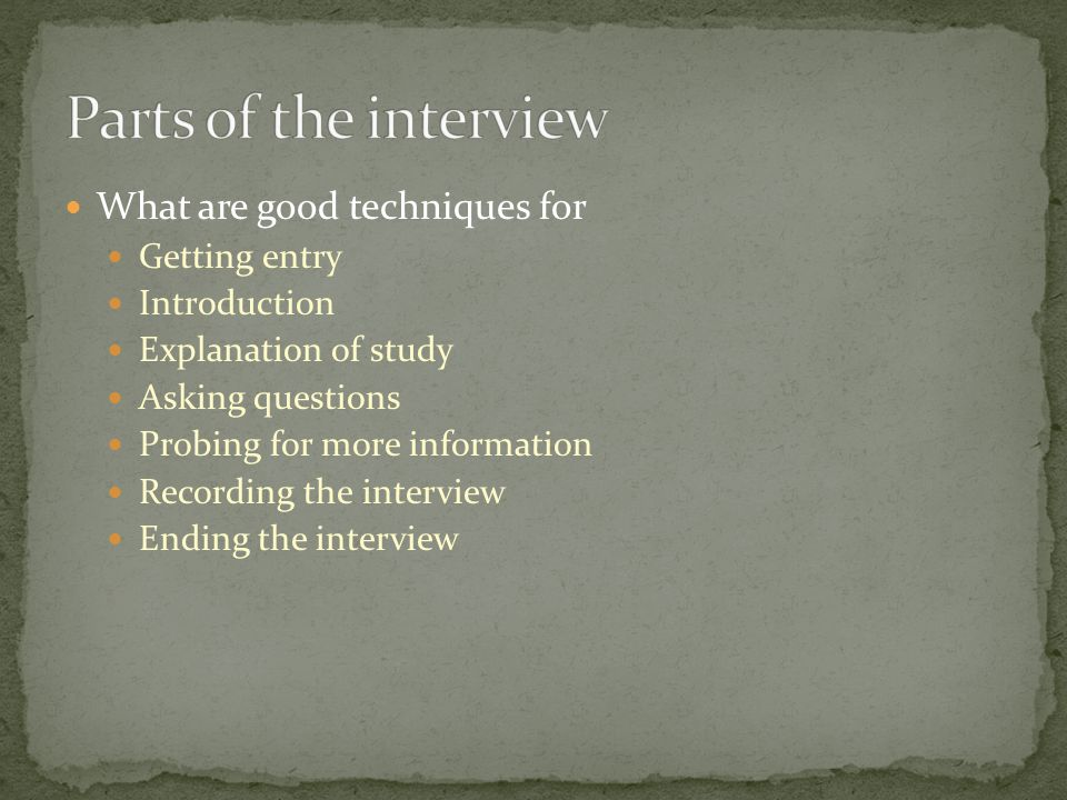 What are good techniques for Getting entry Introduction Explanation of study Asking questions Probing for more information Recording the interview End