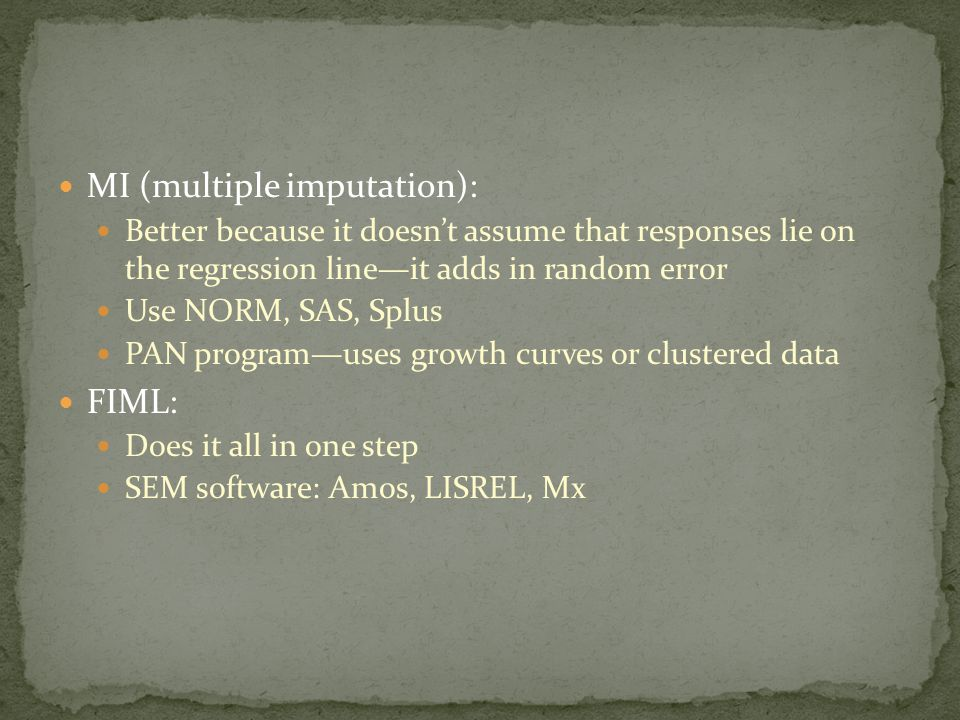 MI (multiple imputation): Better because it doesn't assume that responses lie on the regression line—it adds in random error Use NORM, SAS, Splus PAN program—uses growth curves or clustered data FIML: Does it all in one step SEM software: Amos, LISREL, Mx