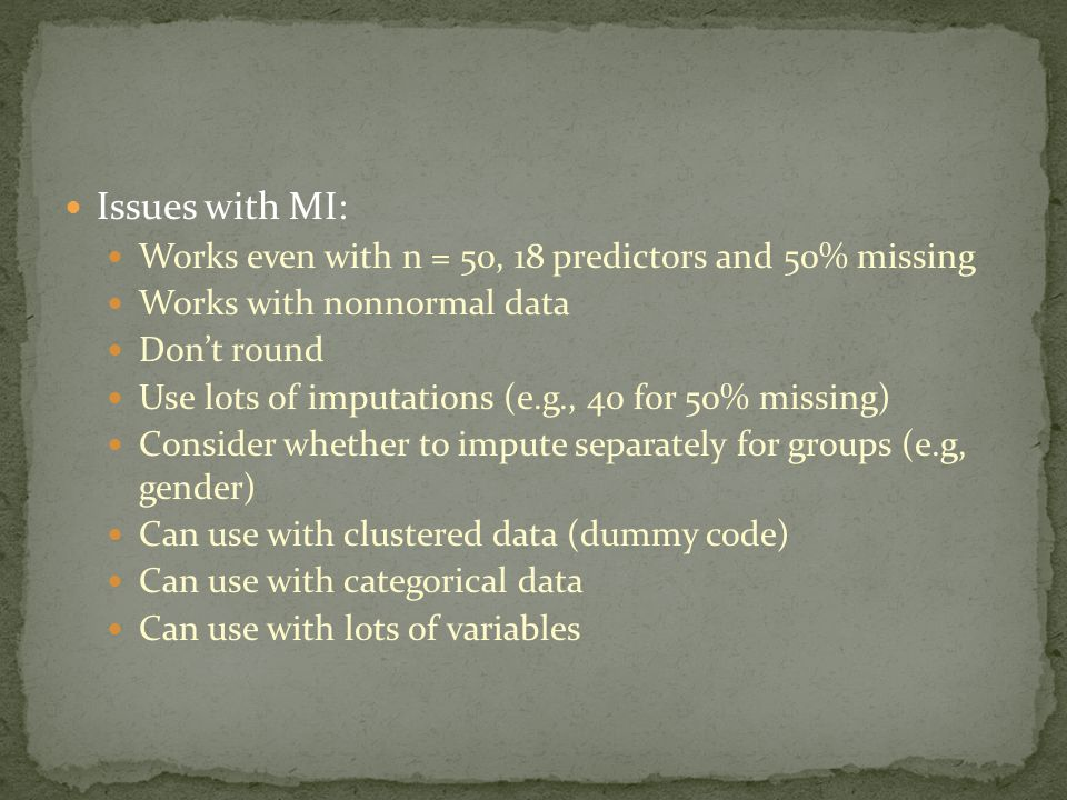 Issues with MI: Works even with n = 50, 18 predictors and 50% missing Works with nonnormal data Don't round Use lots of imputations (e.g., 40 for 50% missing) Consider whether to impute separately for groups (e.g, gender) Can use with clustered data (dummy code) Can use with categorical data Can use with lots of variables