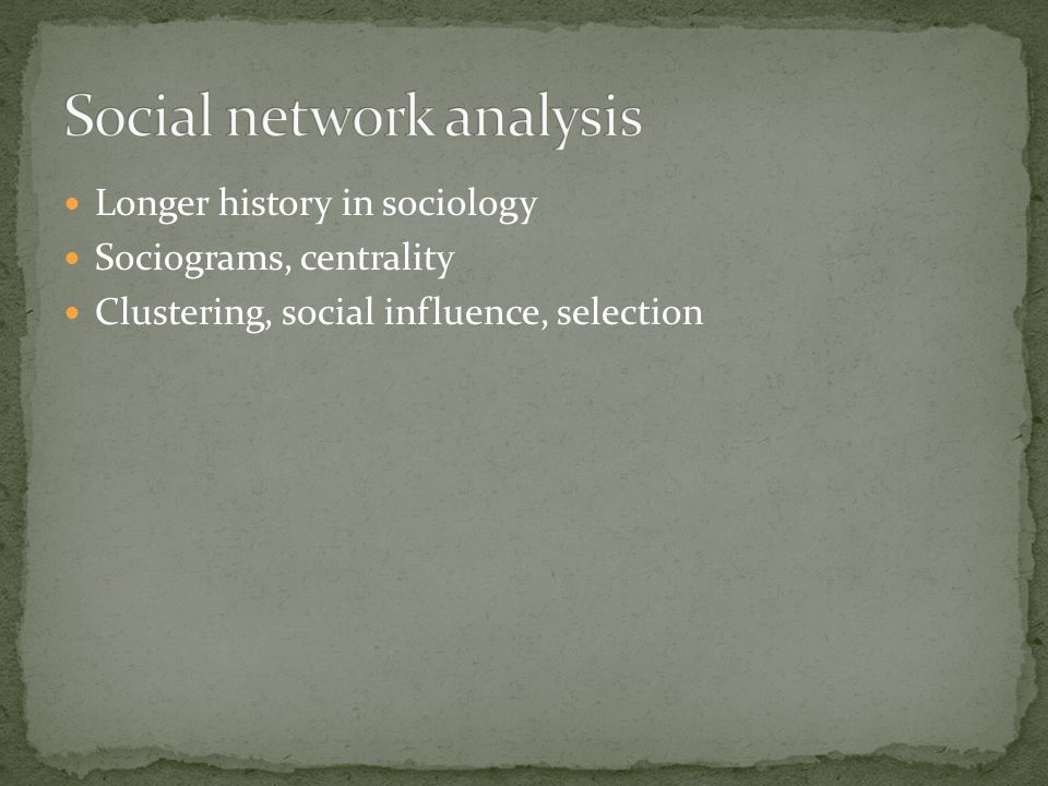 Longer history in sociology Sociograms, centrality Clustering, social influence, selection