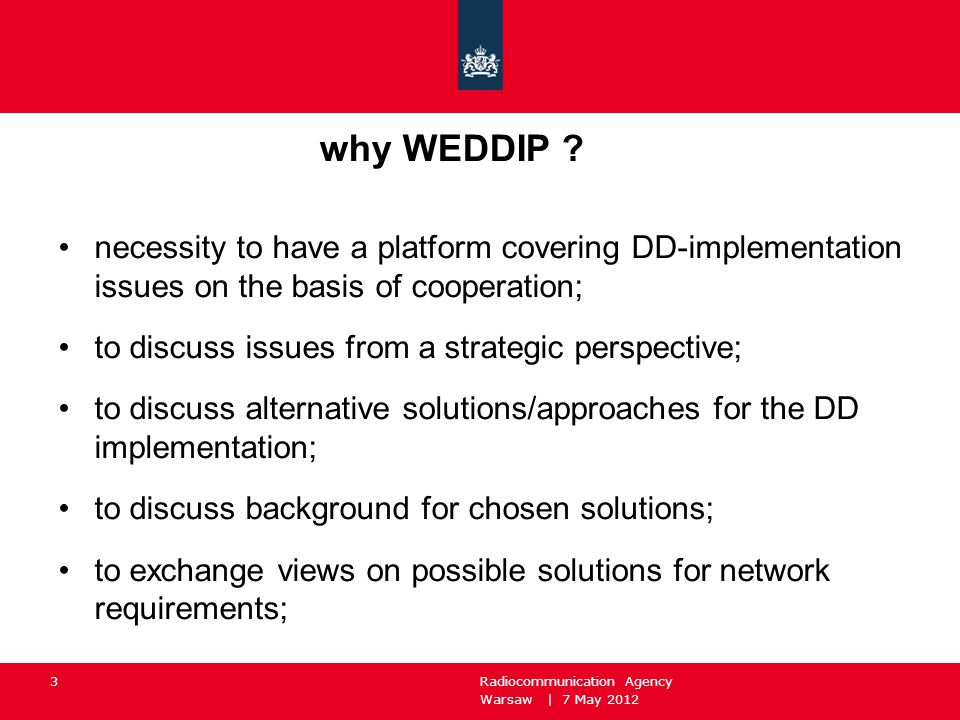 Warsaw | 7 May 2012 Radiocommunication Agency 3 why WEDDIP ? necessity to have a platform covering DD-implementation issues on the basis of cooperatio