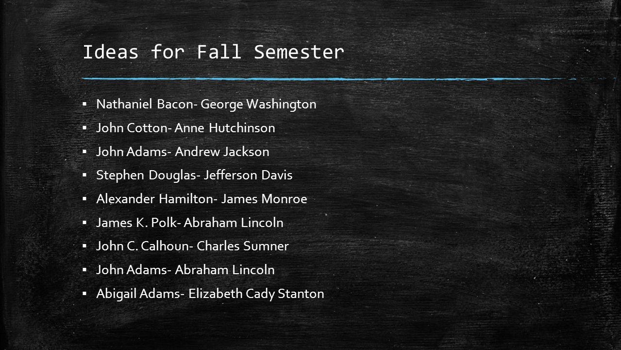 Ideas for Fall Semester ▪ Nathaniel Bacon- George Washington ▪ John Cotton- Anne Hutchinson ▪ John Adams- Andrew Jackson ▪ Stephen Douglas- Jefferson