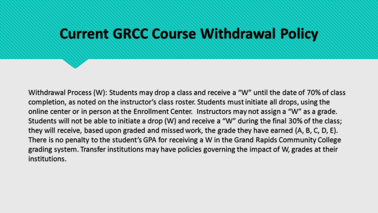 Withdrawal Policies at Other Colleges and Universities  GVSU - W grade (no time frame given on website) or W with Extenuating Circumstances approved by faculty, chair and Director of Student Academic Success  Ferris - 4 types of W grades: W -Withdrawal, AW -Administrative Withdrawal, WF- Withdrawal Failing, and AWF -Administrative Withdrawal Failing  Delta CC- Students can withdraw until 4/5 of the class is complete.