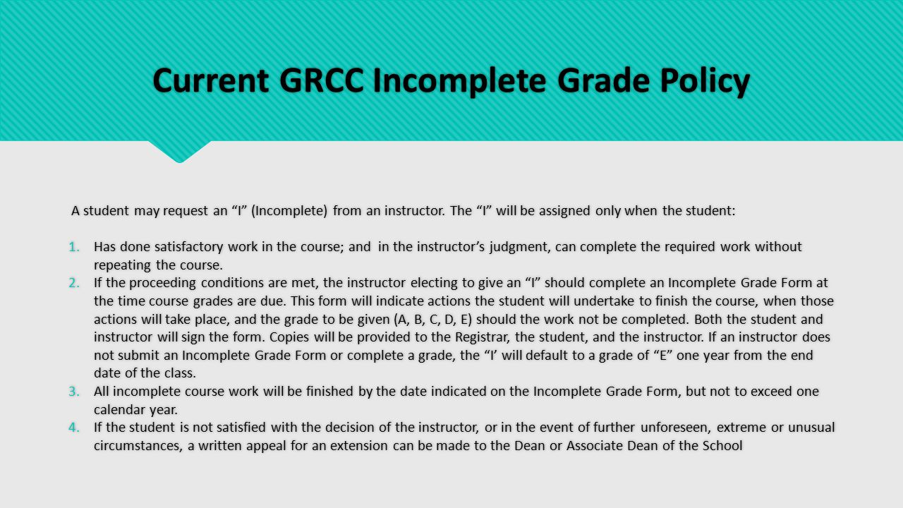 Current GRCC Incomplete Grade Policy A student may request an I (Incomplete) from an instructor.