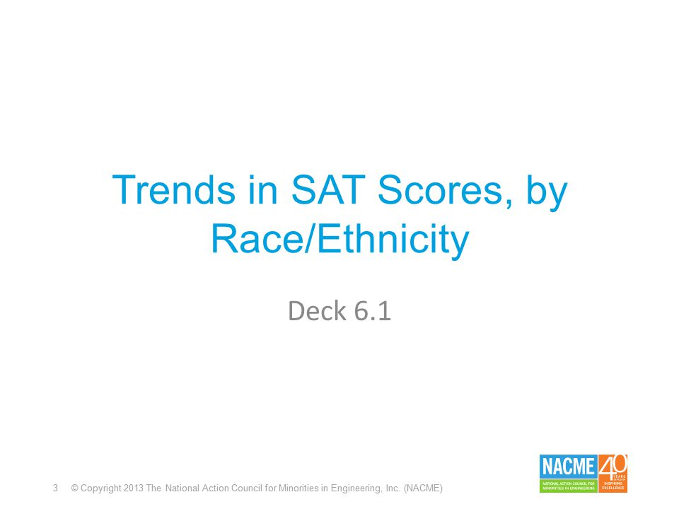 3 © Copyright 2013 The National Action Council for Minorities in Engineering, Inc. (NACME) Trends in SAT Scores, by Race/Ethnicity Deck 6.1