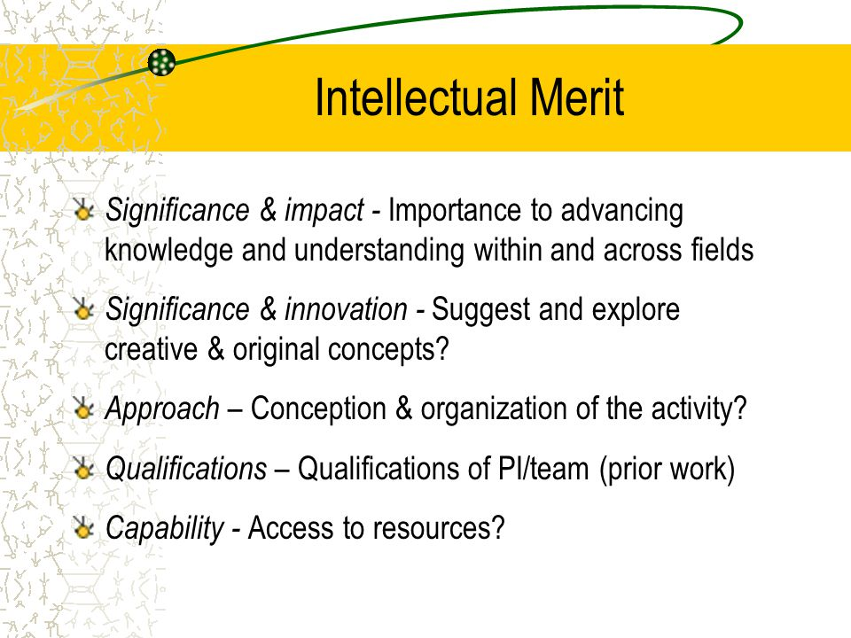 Intellectual Merit Significance & impact - Importance to advancing knowledge and understanding within and across fields Significance & innovation - Su