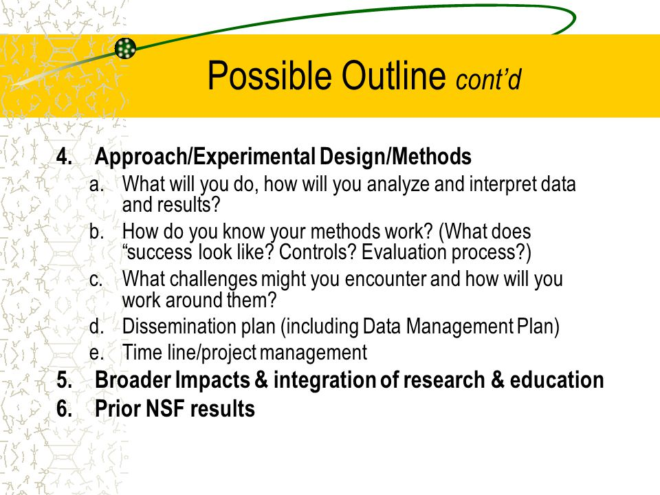 Possible Outline cont'd 4.Approach/Experimental Design/Methods a.What will you do, how will you analyze and interpret data and results? b.How do you k