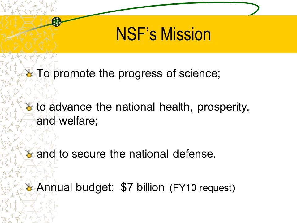 NSF's Mission To promote the progress of science; to advance the national health, prosperity, and welfare; and to secure the national defense. Annual