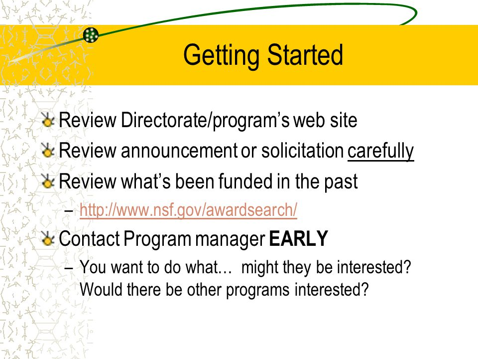 Getting Started Review Directorate/program's web site Review announcement or solicitation carefully Review what's been funded in the past –http://www.