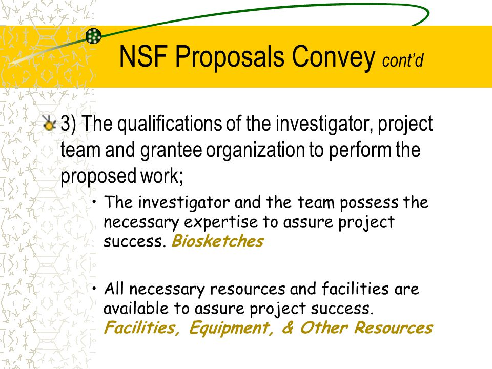 NSF Proposals Convey cont'd 3) The qualifications of the investigator, project team and grantee organization to perform the proposed work; The investi