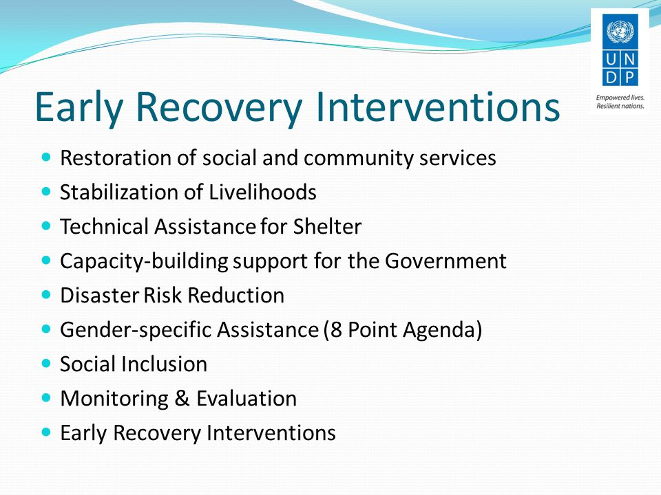 Early Recovery Interventions Restoration of social and community services Stabilization of Livelihoods Technical Assistance for Shelter Capacity-building support for the Government Disaster Risk Reduction Gender-specific Assistance (8 Point Agenda) Social Inclusion Monitoring & Evaluation Early Recovery Interventions