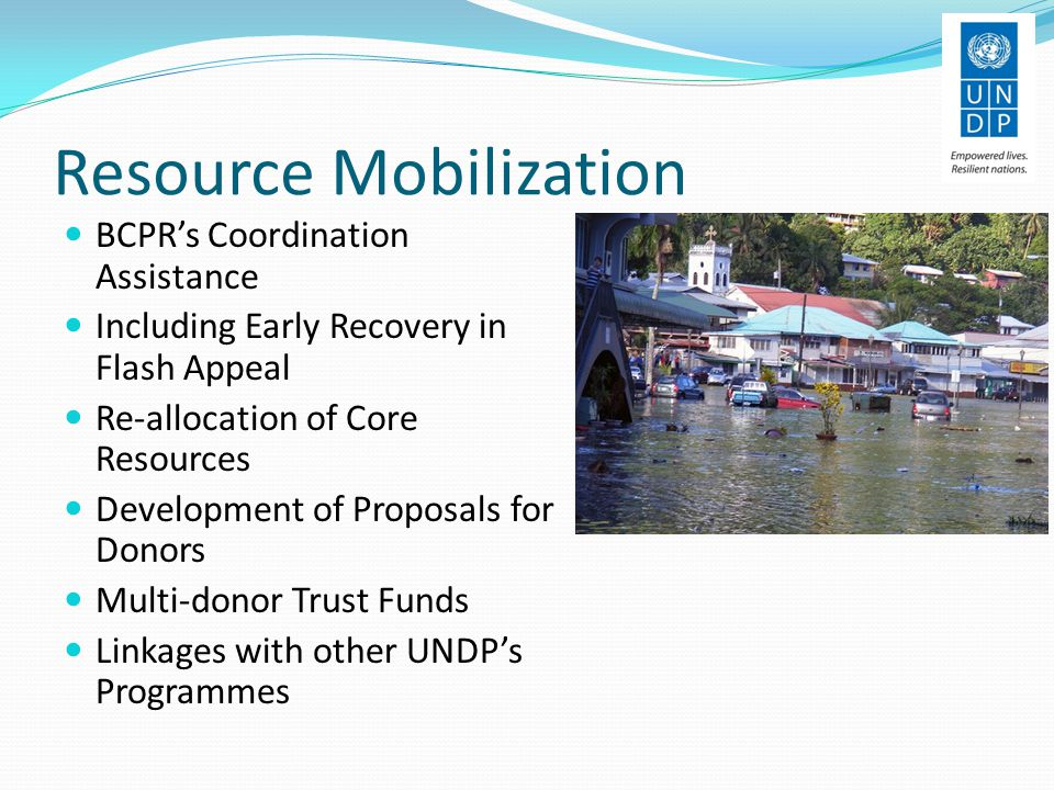 Resource Mobilization BCPR's Coordination Assistance Including Early Recovery in Flash Appeal Re-allocation of Core Resources Development of Proposals for Donors Multi-donor Trust Funds Linkages with other UNDP's Programmes
