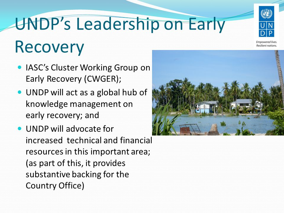 UNDP's Leadership on Early Recovery IASC's Cluster Working Group on Early Recovery (CWGER); UNDP will act as a global hub of knowledge management on early recovery; and UNDP will advocate for increased technical and financial resources in this important area; (as part of this, it provides substantive backing for the Country Office)