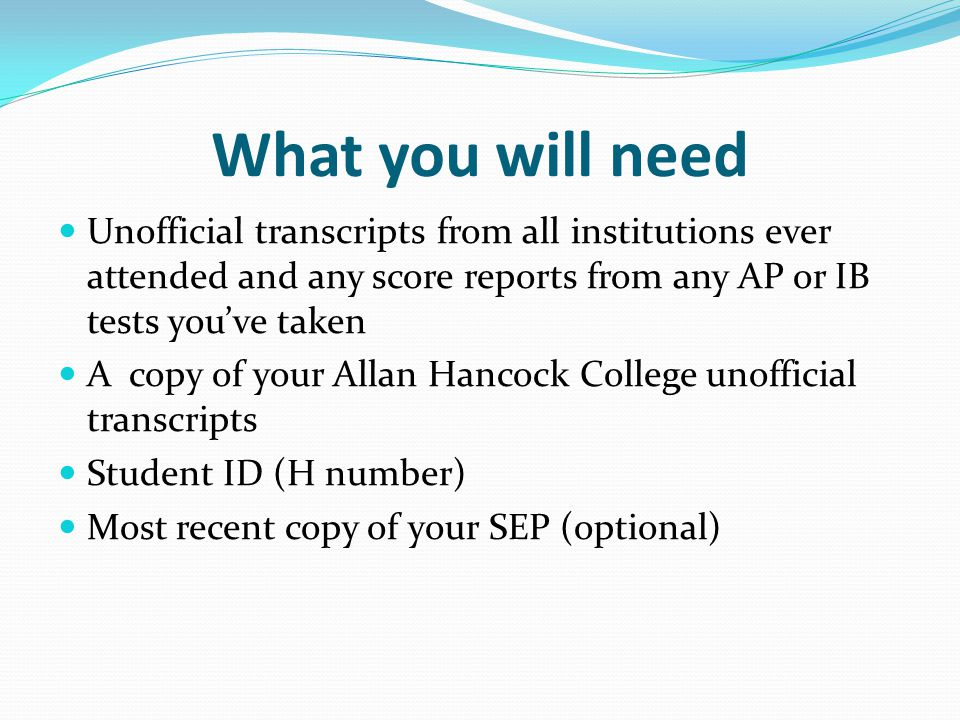 What you will need Unofficial transcripts from all institutions ever attended and any score reports from any AP or IB tests you've taken A copy of your Allan Hancock College unofficial transcripts Student ID (H number) Most recent copy of your SEP (optional)