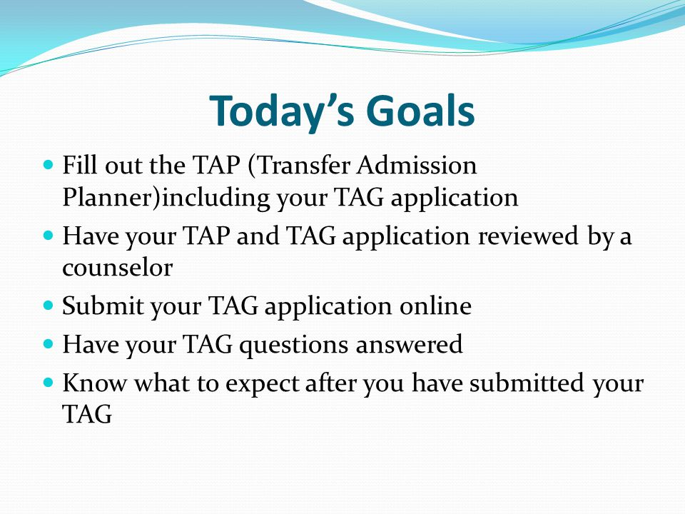 Today's Goals Fill out the TAP (Transfer Admission Planner)including your TAG application Have your TAP and TAG application reviewed by a counselor Submit your TAG application online Have your TAG questions answered Know what to expect after you have submitted your TAG