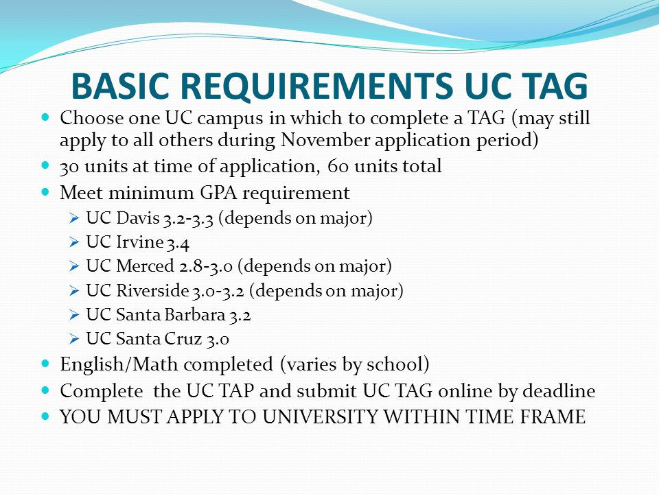 BASIC REQUIREMENTS UC TAG Choose one UC campus in which to complete a TAG (may still apply to all others during November application period) 30 units