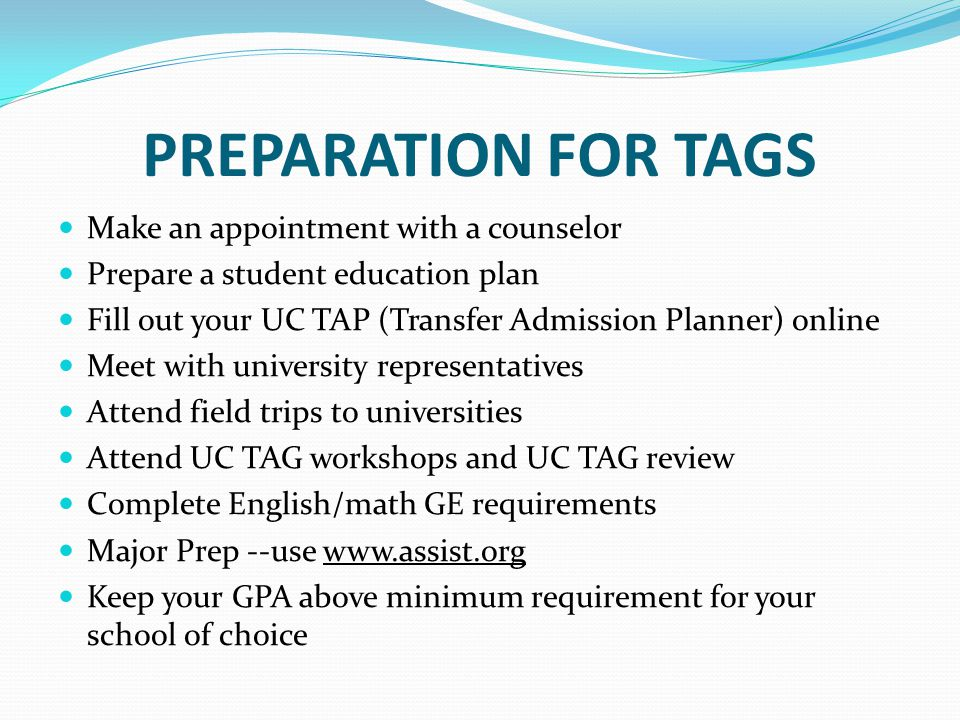 PREPARATION FOR TAGS Make an appointment with a counselor Prepare a student education plan Fill out your UC TAP (Transfer Admission Planner) online Me