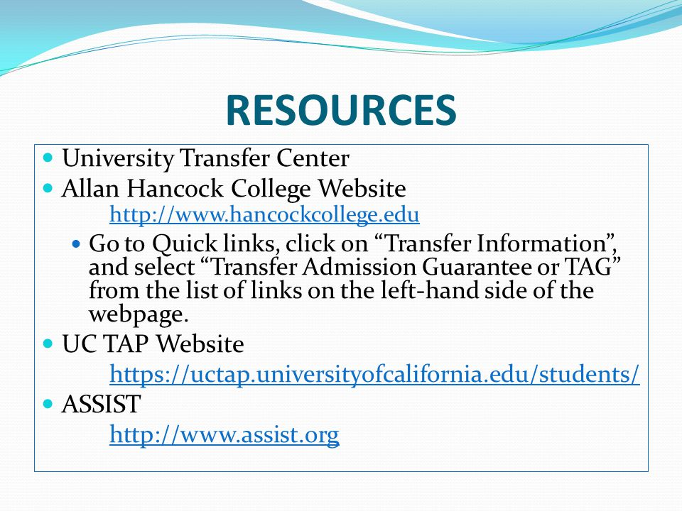 RESOURCES University Transfer Center Allan Hancock College Website http://www.hancockcollege.edu Go to Quick links, click on Transfer Information , and select Transfer Admission Guarantee or TAG from the list of links on the left-hand side of the webpage.