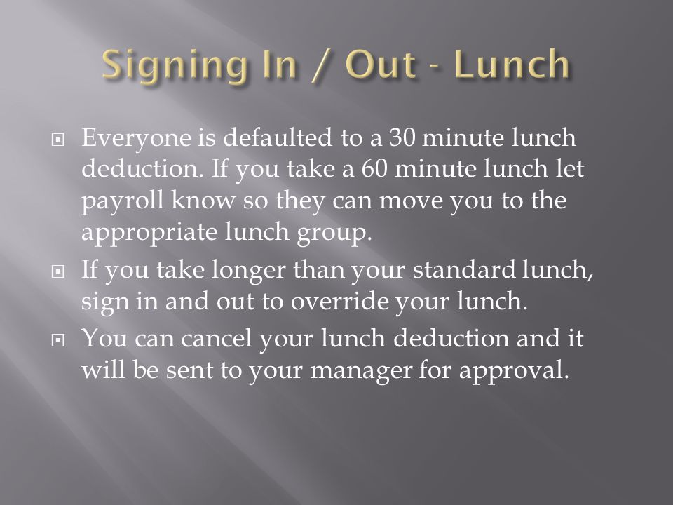  Everyone is defaulted to a 30 minute lunch deduction. If you take a 60 minute lunch let payroll know so they can move you to the appropriate lunch g