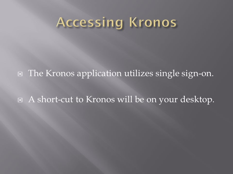  The Kronos application utilizes single sign-on.  A short-cut to Kronos will be on your desktop.