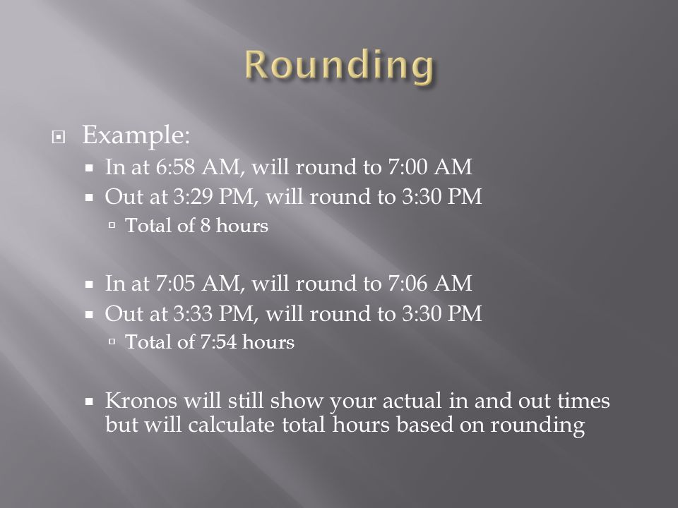  Example:  In at 6:58 AM, will round to 7:00 AM  Out at 3:29 PM, will round to 3:30 PM  Total of 8 hours  In at 7:05 AM, will round to 7:06 AM 