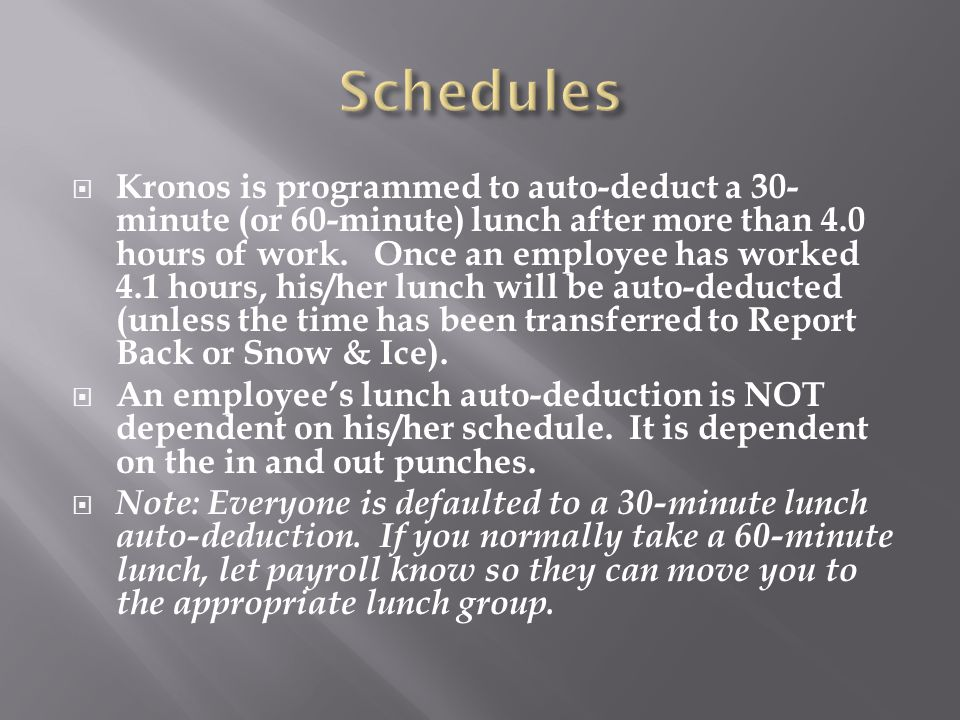  Kronos is programmed to auto-deduct a 30- minute (or 60-minute) lunch after more than 4.0 hours of work. Once an employee has worked 4.1 hours, his/