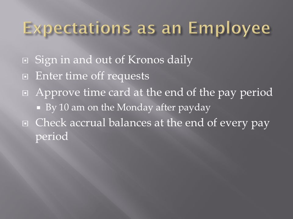  Sign in and out of Kronos daily  Enter time off requests  Approve time card at the end of the pay period  By 10 am on the Monday after payday  C