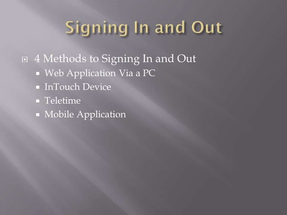  4 Methods to Signing In and Out  Web Application Via a PC  InTouch Device  Teletime  Mobile Application