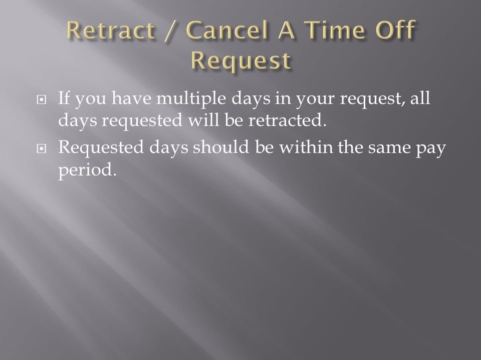  If you have multiple days in your request, all days requested will be retracted.  Requested days should be within the same pay period.