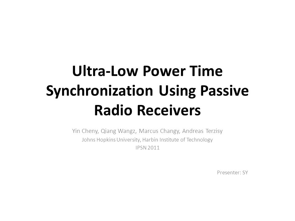 Ultra-Low Power Time Synchronization Using Passive Radio Receivers Yin Cheny, Qiang Wangz, Marcus Changy, Andreas Terzisy Johns Hopkins University, Harbin Institute of Technology IPSN 2011 Presenter: SY