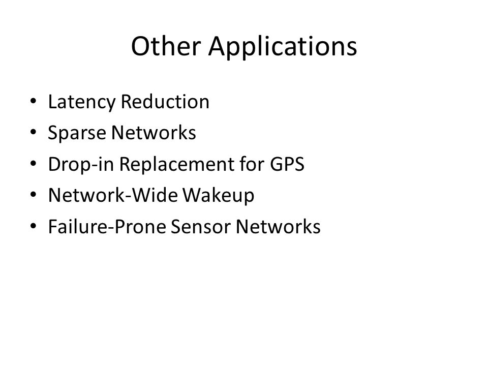 Other Applications Latency Reduction Sparse Networks Drop-in Replacement for GPS Network-Wide Wakeup Failure-Prone Sensor Networks