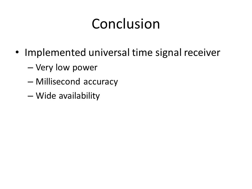 Conclusion Implemented universal time signal receiver – Very low power – Millisecond accuracy – Wide availability