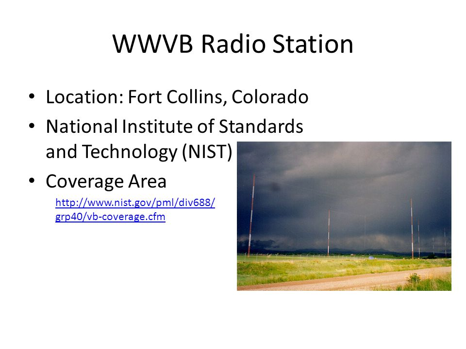 WWVB Radio Station Location: Fort Collins, Colorado National Institute of Standards and Technology (NIST) Coverage Area http://www.nist.gov/pml/div688/ grp40/vb-coverage.cfm