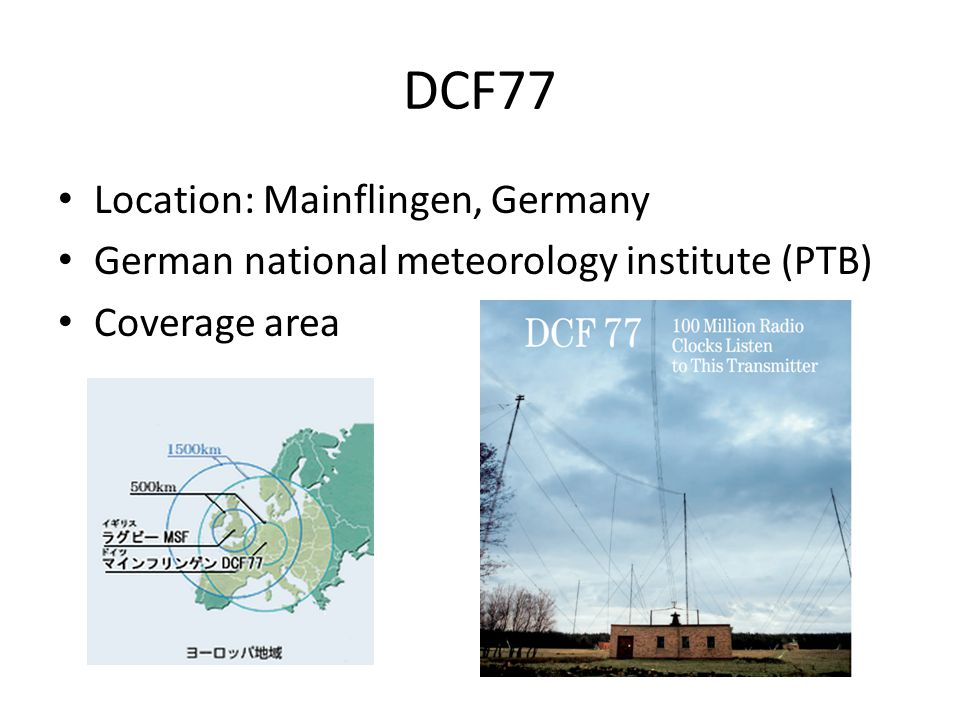 DCF77 Location: Mainflingen, Germany German national meteorology institute (PTB) Coverage area