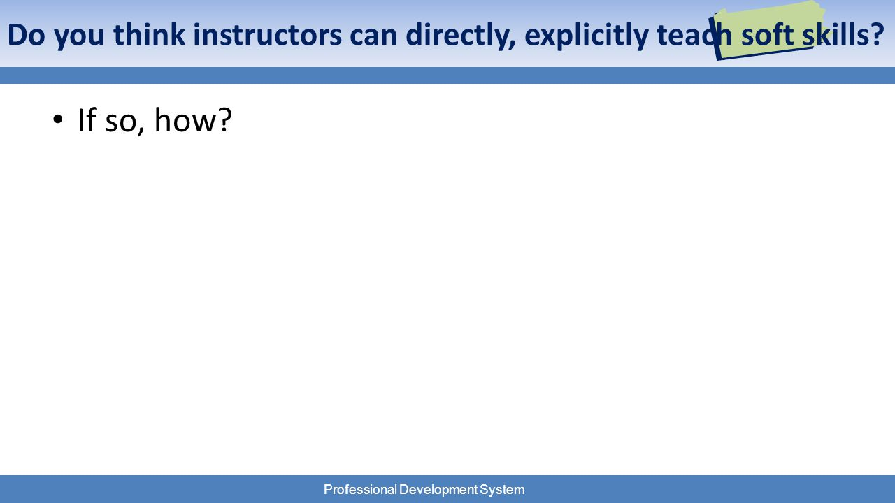 Professional Development System Do you think instructors can directly, explicitly teach soft skills.