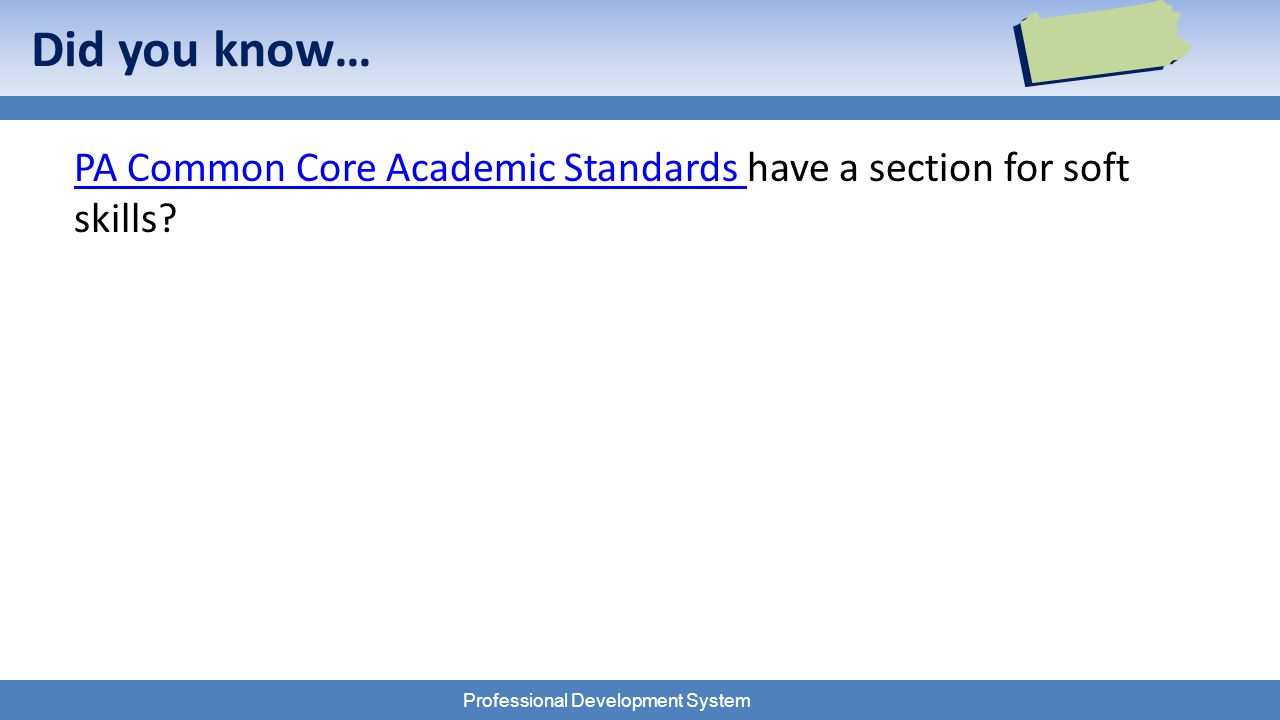 Professional Development System Did you know… PA Common Core Academic Standards PA Common Core Academic Standards have a section for soft skills?