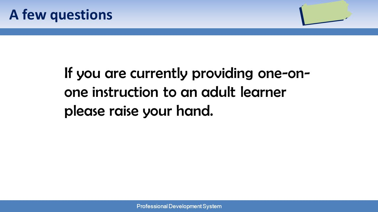 Professional Development System A few questions If you are currently providing one-on- one instruction to an adult learner please raise your hand.