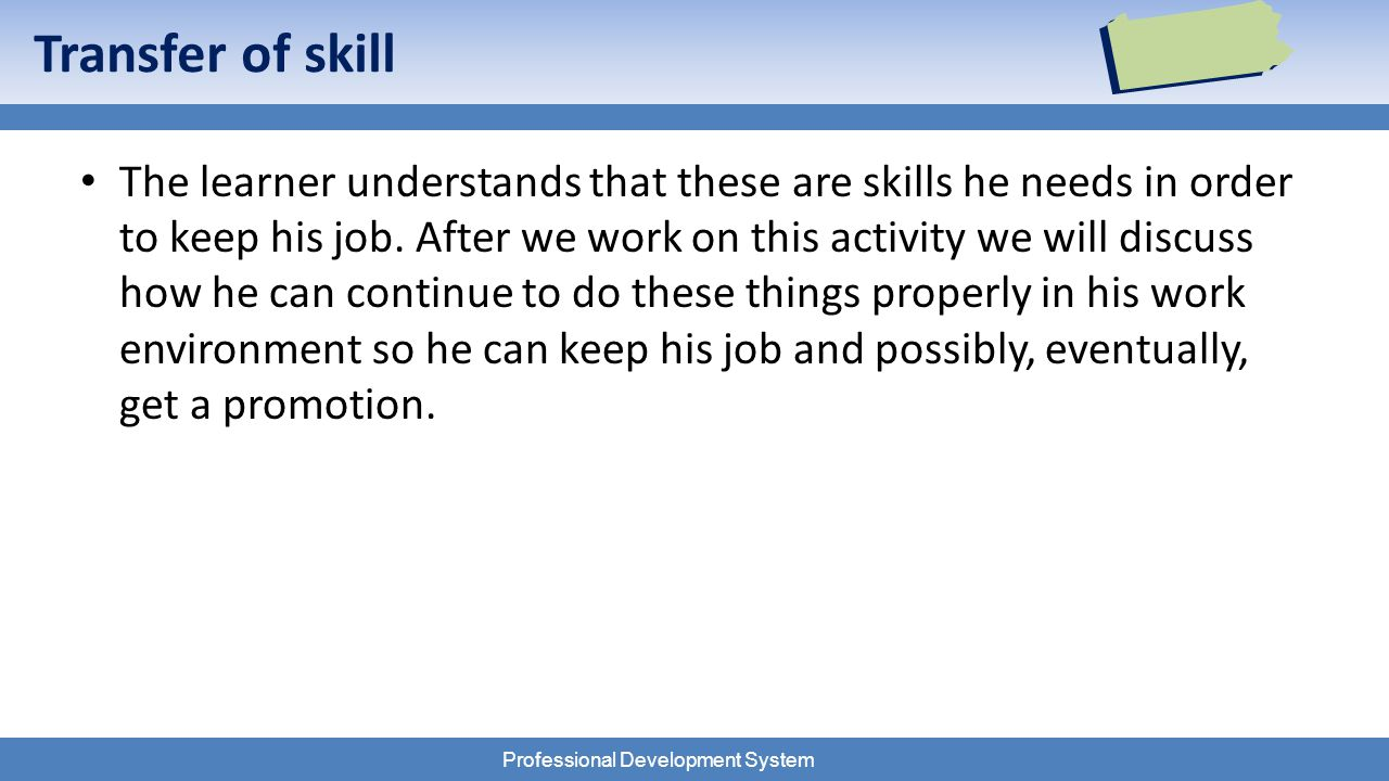 Professional Development System Transfer of skill The learner understands that these are skills he needs in order to keep his job.
