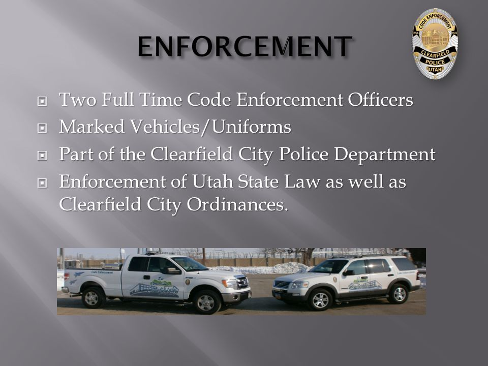  Two Full Time Code Enforcement Officers  Marked Vehicles/Uniforms  Part of the Clearfield City Police Department  Enforcement of Utah State Law as well as Clearfield City Ordinances.