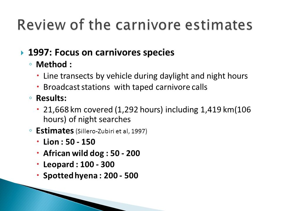  1997: Focus on carnivores species ◦ Method :  Line transects by vehicle during daylight and night hours  Broadcast stations with taped carnivore calls ◦ Results:  21,668 km covered (1,292 hours) including 1,419 km(106 hours) of night searches ◦ Estimates (Sillero-Zubiri et al, 1997)  Lion : 50 - 150  African wild dog : 50 - 200  Leopard : 100 - 300  Spotted hyena : 200 - 500