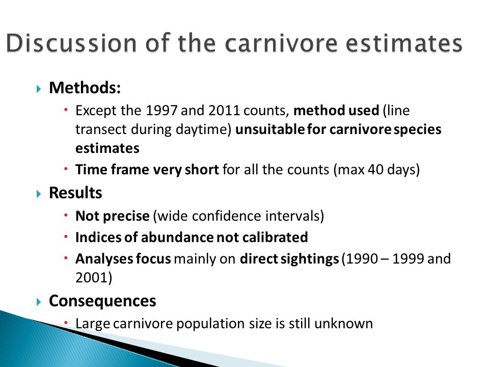  Methods:  Except the 1997 and 2011 counts, method used (line transect during daytime) unsuitable for carnivore species estimates  Time frame very short for all the counts (max 40 days)  Results  Not precise (wide confidence intervals)  Indices of abundance not calibrated  Analyses focus mainly on direct sightings (1990 – 1999 and 2001)  Consequences  Large carnivore population size is still unknown