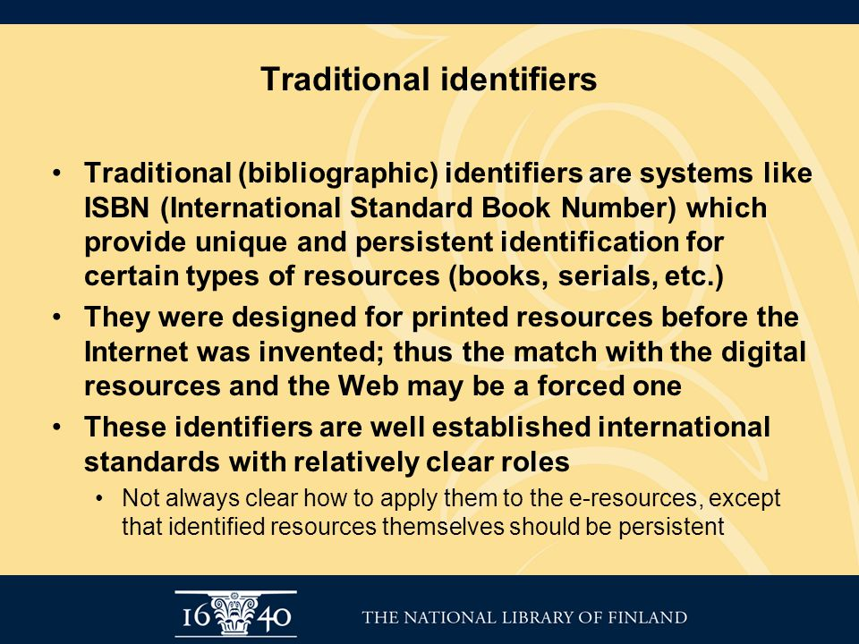 Traditional identifiers Traditional (bibliographic) identifiers are systems like ISBN (International Standard Book Number) which provide unique and persistent identification for certain types of resources (books, serials, etc.) They were designed for printed resources before the Internet was invented; thus the match with the digital resources and the Web may be a forced one These identifiers are well established international standards with relatively clear roles Not always clear how to apply them to the e-resources, except that identified resources themselves should be persistent
