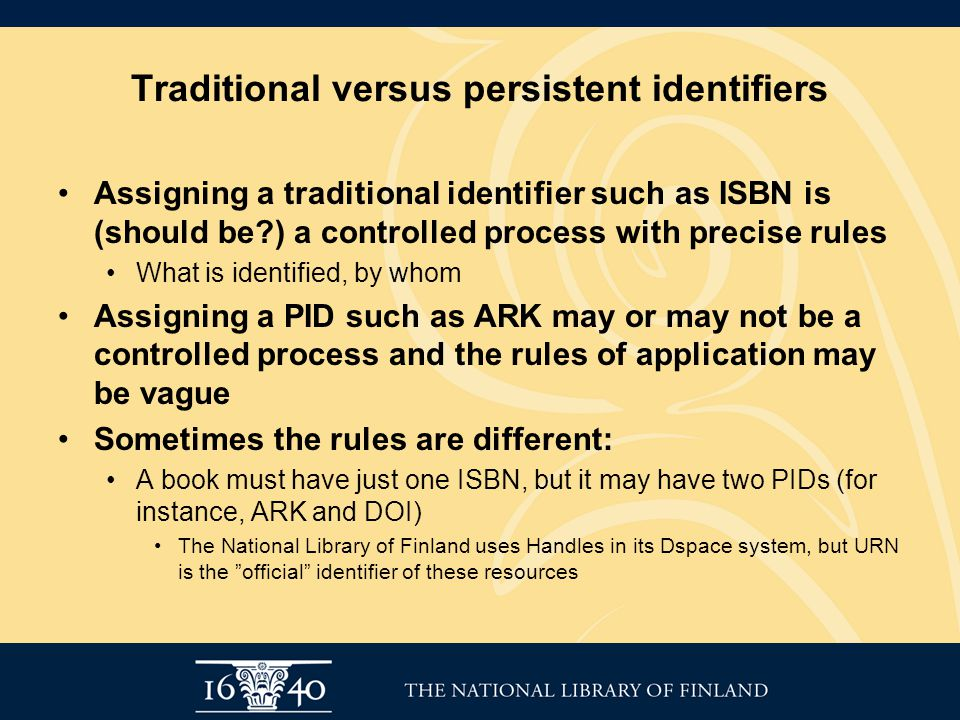 Traditional versus persistent identifiers Assigning a traditional identifier such as ISBN is (should be ) a controlled process with precise rules What is identified, by whom Assigning a PID such as ARK may or may not be a controlled process and the rules of application may be vague Sometimes the rules are different: A book must have just one ISBN, but it may have two PIDs (for instance, ARK and DOI) The National Library of Finland uses Handles in its Dspace system, but URN is the official identifier of these resources