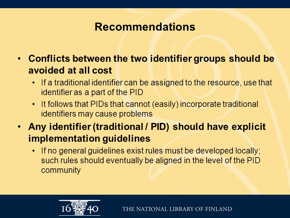 Recommendations Conflicts between the two identifier groups should be avoided at all cost If a traditional identifier can be assigned to the resource, use that identifier as a part of the PID It follows that PIDs that cannot (easily) incorporate traditional identifiers may cause problems Any identifier (traditional / PID) should have explicit implementation guidelines If no general guidelines exist rules must be developed locally; such rules should eventually be aligned in the level of the PID community