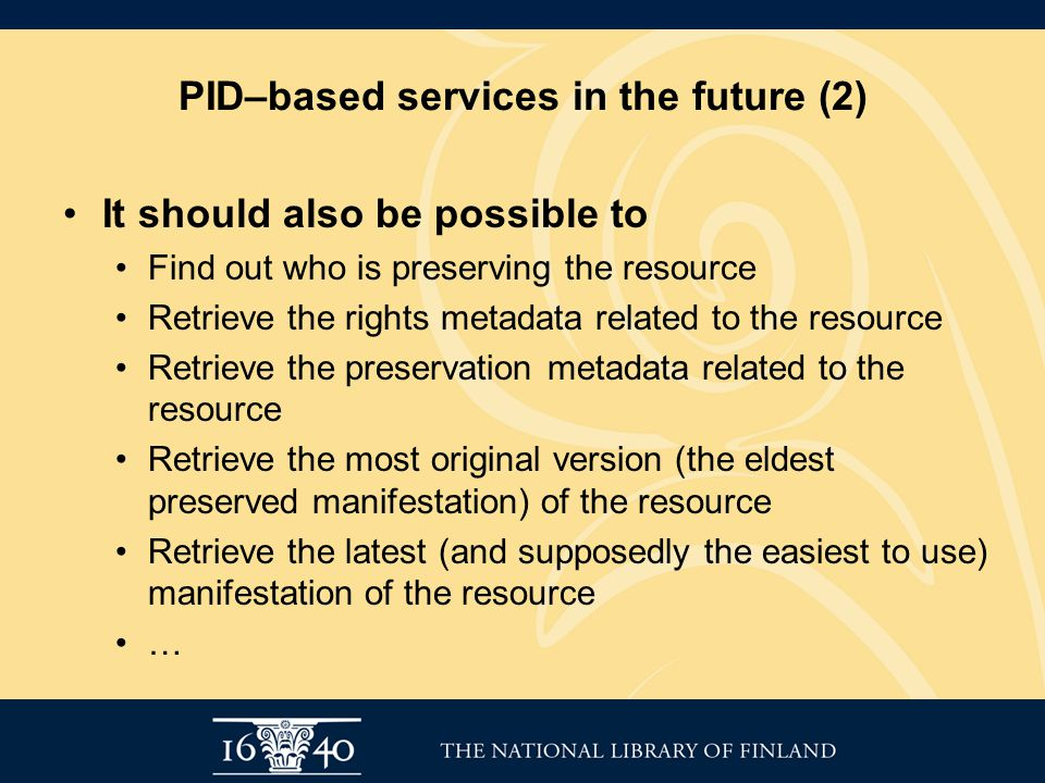 PID–based services in the future (2) It should also be possible to Find out who is preserving the resource Retrieve the rights metadata related to the resource Retrieve the preservation metadata related to the resource Retrieve the most original version (the eldest preserved manifestation) of the resource Retrieve the latest (and supposedly the easiest to use) manifestation of the resource …