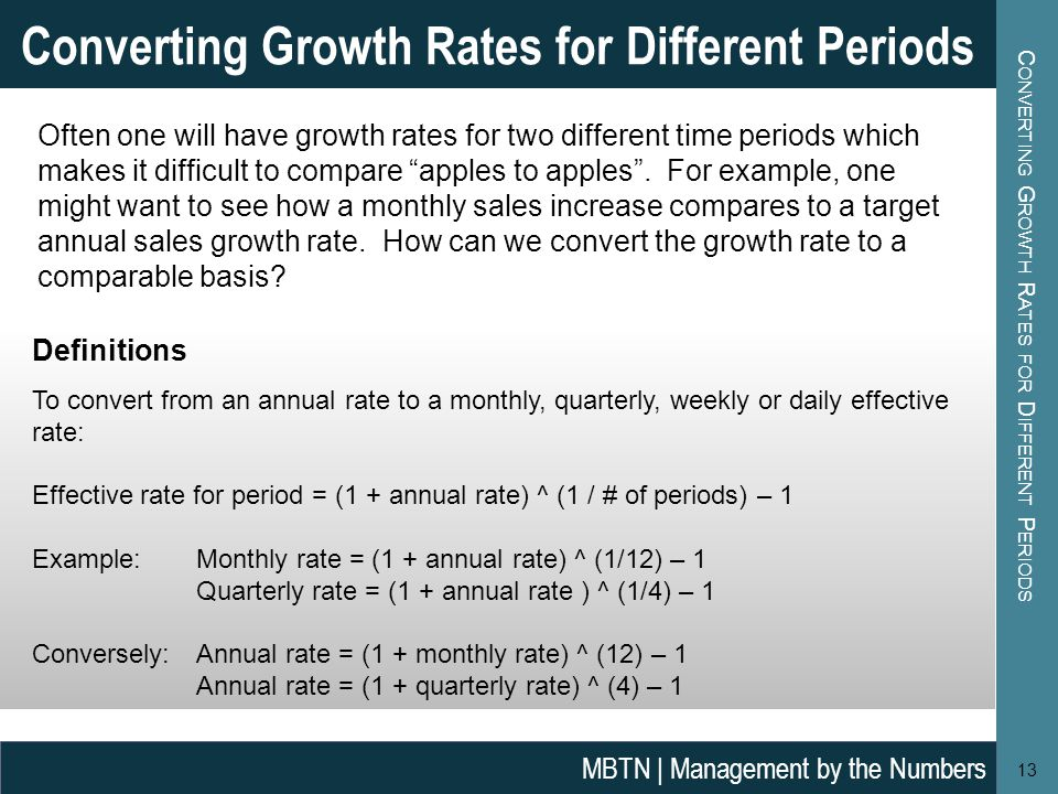C ONVERTING G ROWTH R ATES FOR D IFFERENT P ERIODS 13 Converting Growth Rates for Different Periods MBTN | Management by the Numbers Often one will have growth rates for two different time periods which makes it difficult to compare apples to apples .