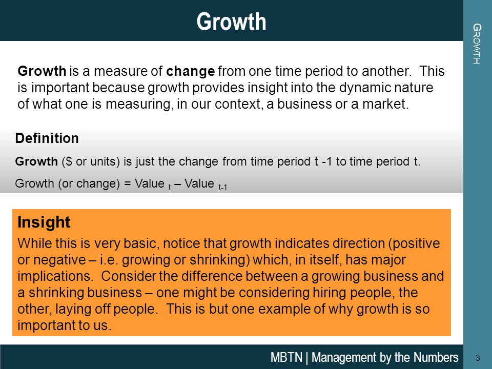 G ROWTH 3 Growth MBTN | Management by the Numbers Definition Growth ($ or units) is just the change from time period t -1 to time period t.